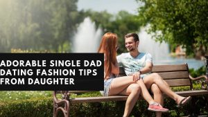 ADORABLE SINGLE DAD DATING FASHION TIPS FROM DAUGHTER 2020