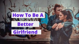 HOW TO BE A BETTER GIRLFRIEND? THE 10 BEST WAYS