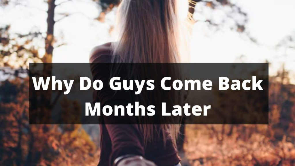 Why do guys come back months later