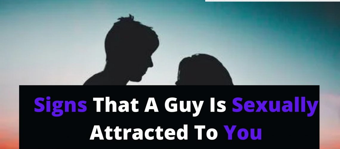 Signs that a guy is sexually attracted to you